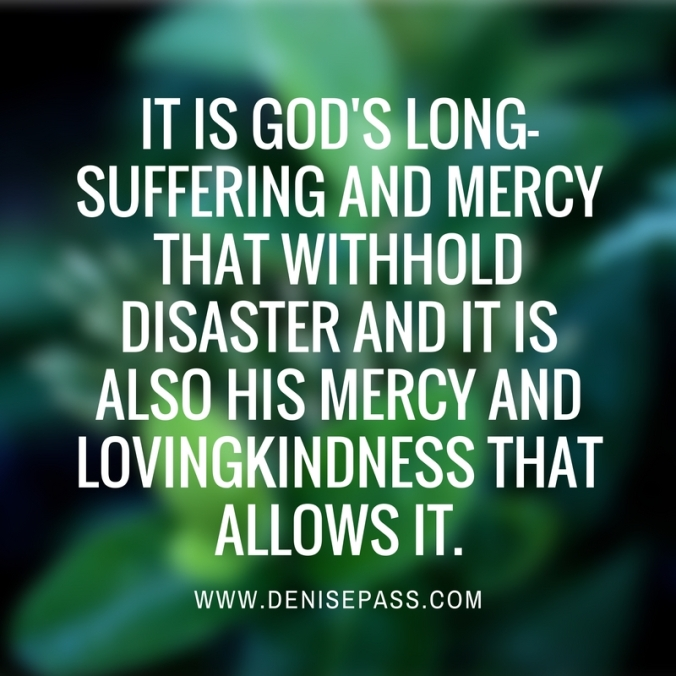 It is God's long-suffering and mercy that withhold disaster and it is also His mercy and lovingkindness that allows it.